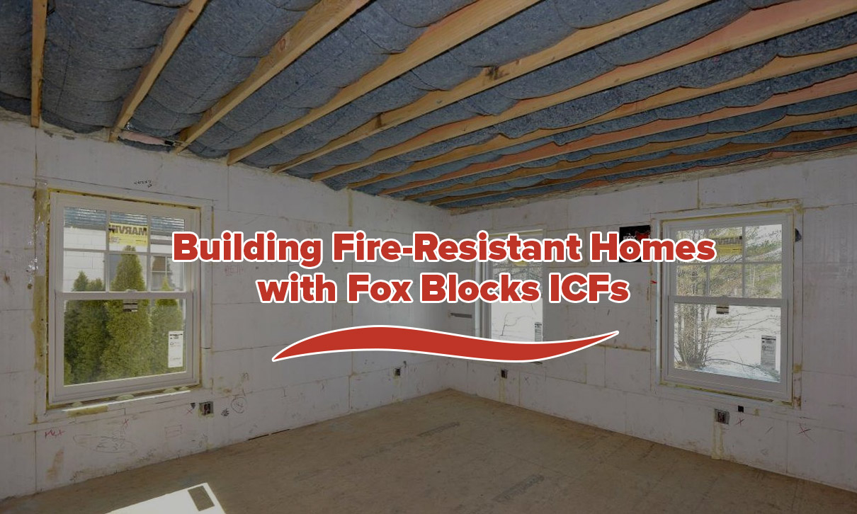 Building Fire-Resistant Homes with Fox Blocks ICFs