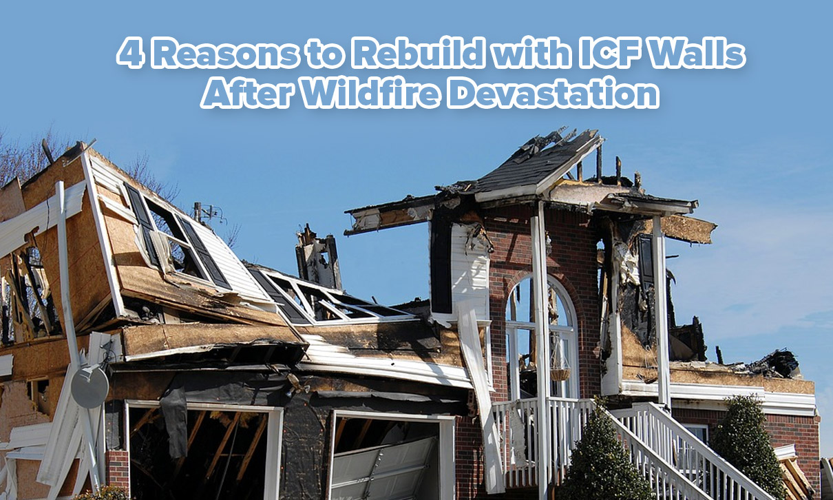 4 Reasons to Rebuild with ICF Walls After Wildfire Devastation